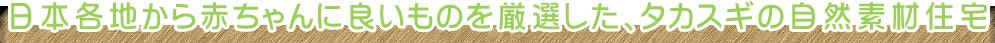 日本各地から赤ちゃんに良いものを厳選した、タカスギの自然素材住宅